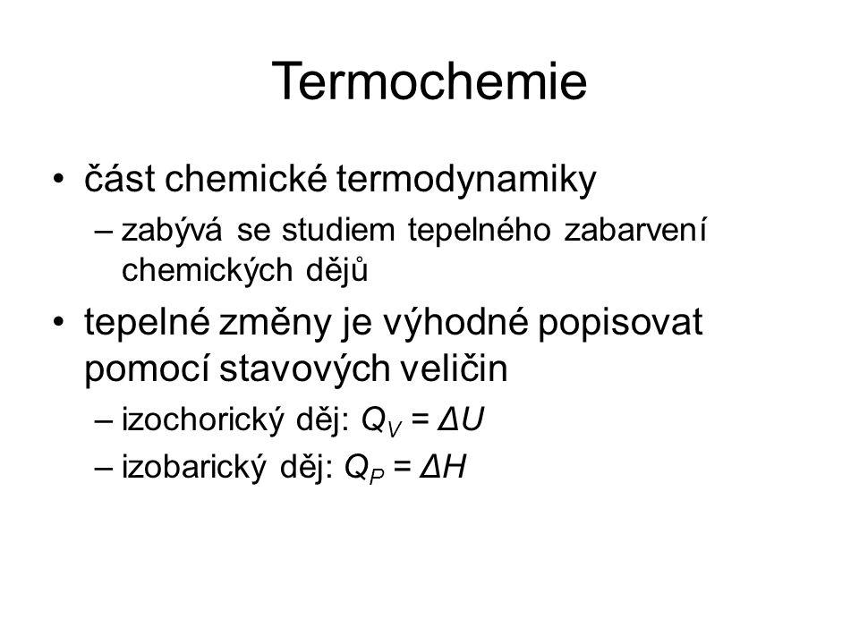 Termochemie část chemické termodynamiky –zabývá se studiem tepelného zabarvení chemických dějů tepelné změny je výhodné popisovat pomocí stavových veličin –izochorický děj: Q V = ΔU –izobarický děj: Q P = ΔH