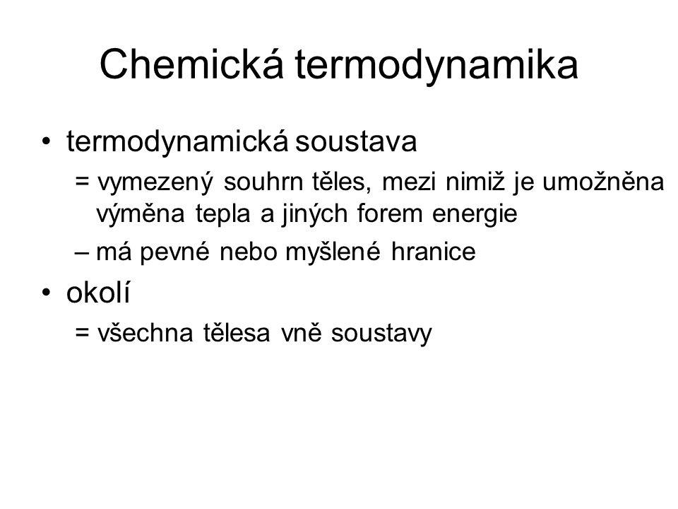 Chemická termodynamika termodynamická soustava = vymezený souhrn těles, mezi nimiž je umožněna výměna tepla a jiných forem energie –má pevné nebo myšlené hranice okolí = všechna tělesa vně soustavy