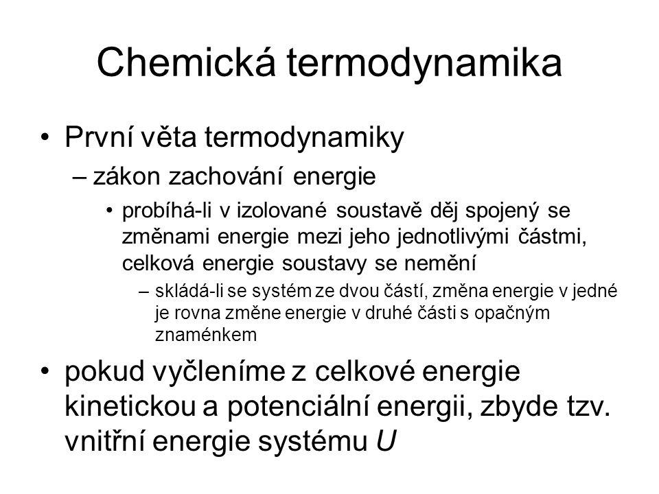 Chemická termodynamika První věta termodynamiky –zákon zachování energie probíhá-li v izolované soustavě děj spojený se změnami energie mezi jeho jednotlivými částmi, celková energie soustavy se nemění –skládá-li se systém ze dvou částí, změna energie v jedné je rovna změne energie v druhé části s opačným znaménkem pokud vyčleníme z celkové energie kinetickou a potenciální energii, zbyde tzv.