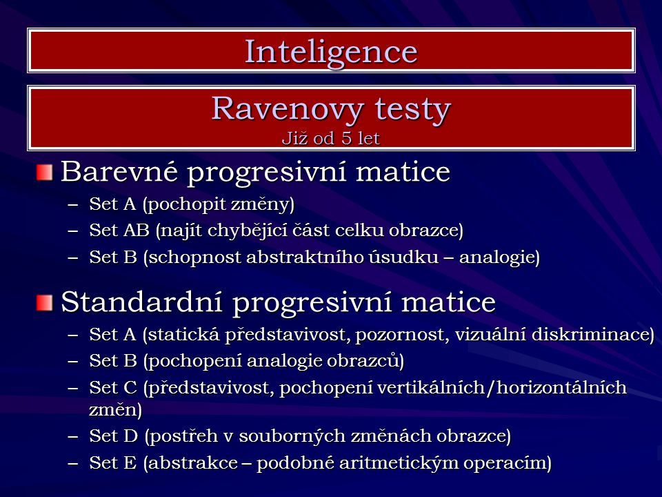 Barevné progresivní matice –Set A (pochopit změny) –Set AB (najít chybějící část celku obrazce) –Set B (schopnost abstraktního úsudku – analogie) Inte