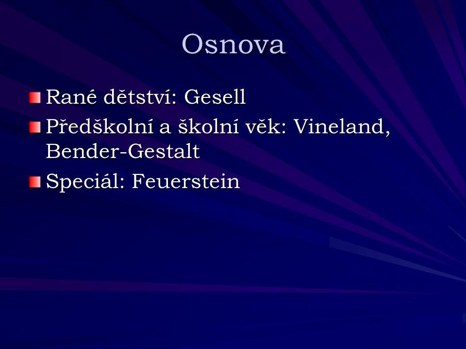 Osnova Rané dětství: Gesell Předškolní a školní věk: Vineland, Bender-Gestalt Speciál: Feuerstein