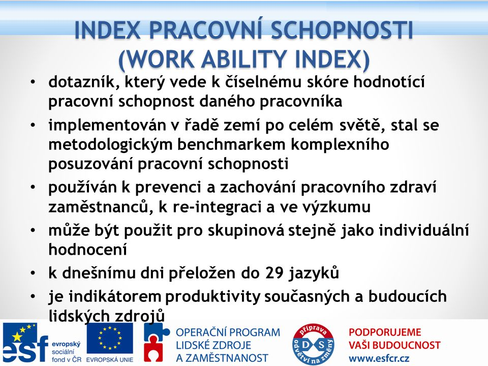 dotazník, který vede k číselnému skóre hodnotící pracovní schopnost daného pracovníka implementován v řadě zemí po celém světě, stal se metodologickým benchmarkem komplexního posuzování pracovní schopnosti používán k prevenci a zachování pracovního zdraví zaměstnanců, k re-integraci a ve výzkumu může být použit pro skupinová stejně jako individuální hodnocení k dnešnímu dni přeložen do 29 jazyků je indikátorem produktivity současných a budoucích lidských zdrojů INDEX PRACOVNÍ SCHOPNOSTI (WORK ABILITY INDEX)