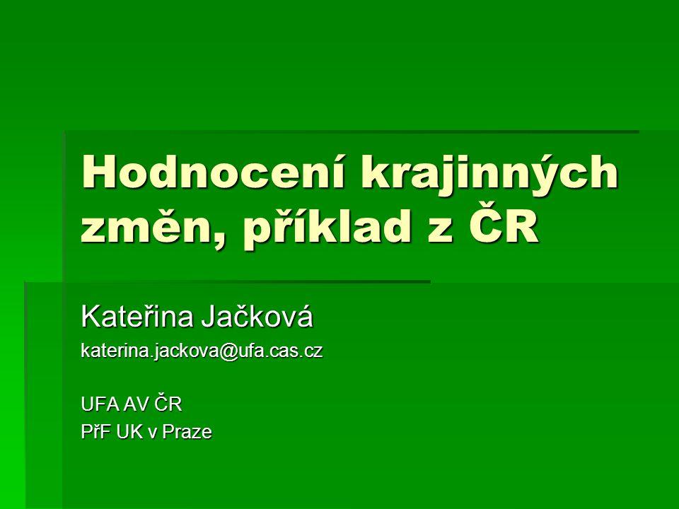 Hodnocení krajinných změn, příklad z ČR Kateřina Jačková katerina.jackova@ufa.cas.cz UFA AV ČR PřF UK v Praze
