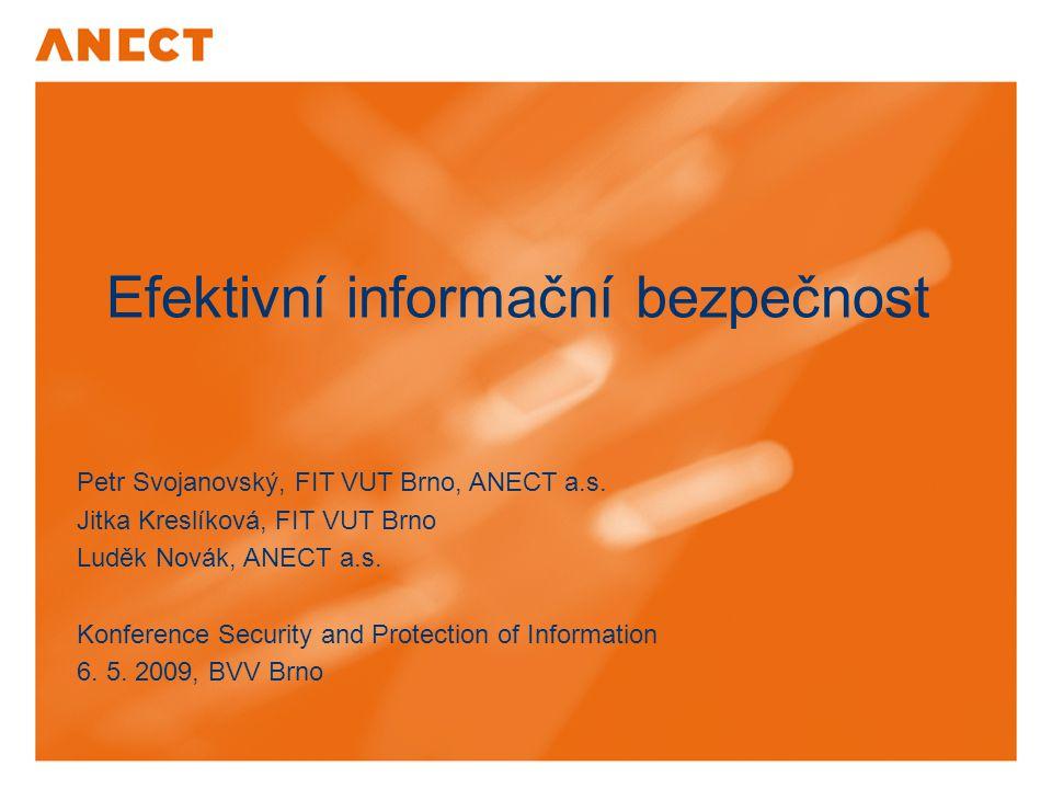 Efektivní informační bezpečnost Petr Svojanovský, FIT VUT Brno, ANECT a.s. Jitka Kreslíková, FIT VUT Brno Luděk Novák, ANECT a.s. Konference Security