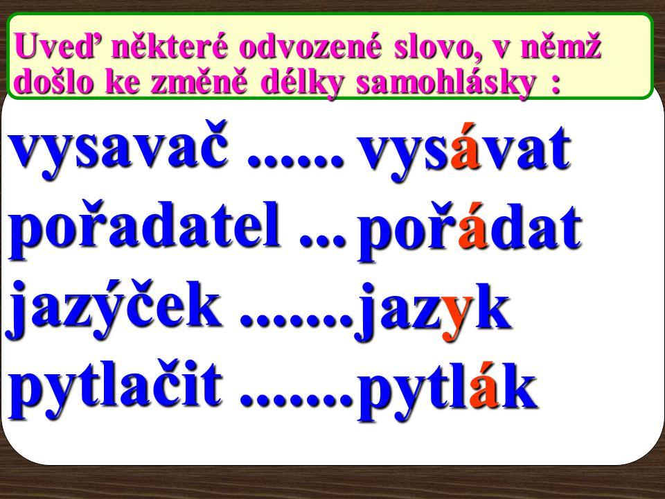 Uveď některé odvozené slovo, v němž došlo ke změně délky samohlásky : vysavač...... pořadatel... jazýček....... pytlačit.........