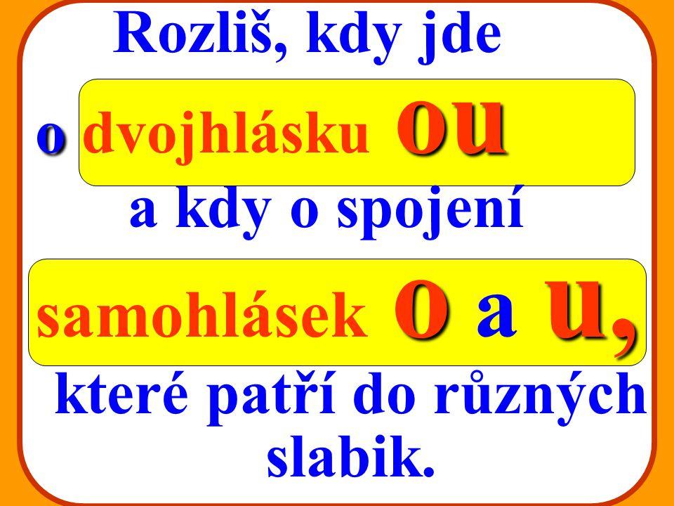 DVOJHLÁSKA DVOJHLÁSKA ou v českých slovech: ou ve slovech přejatých: au eu