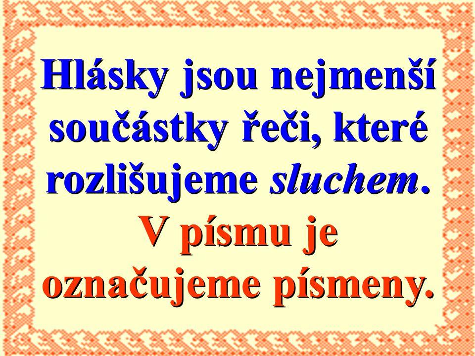 Čeština má zpravidla pro každou hlásku jedno písmeno. NAŠE PÍSMO JE H L Á S K O V É