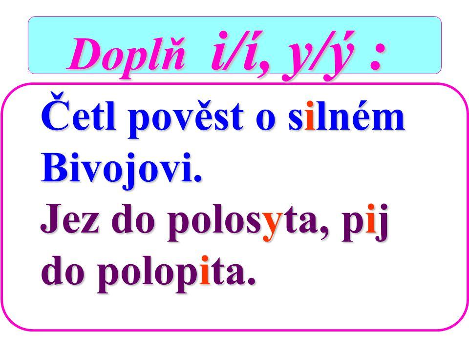 Doplň i/í, y/ý : Doplň i/í, y/ý : Četl pověst o s-lném Bivojovi. Jez do polos-ta, p-j do polop-ta.