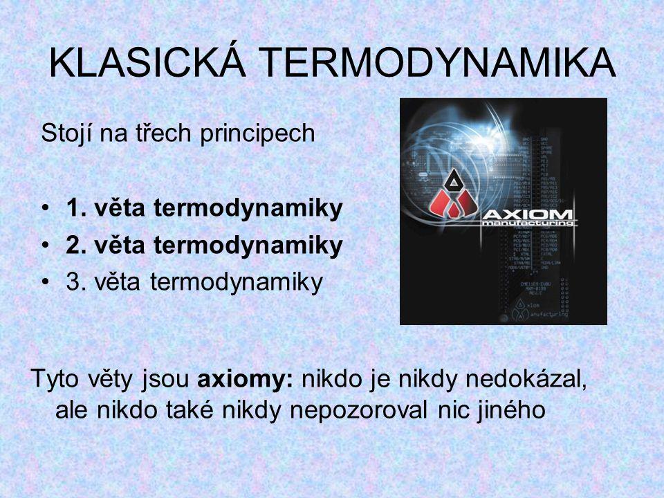 KLASICKÁ TERMODYNAMIKA Stojí na třech principech 1. věta termodynamiky 2. věta termodynamiky 3. věta termodynamiky Tyto věty jsou axiomy: nikdo je nik