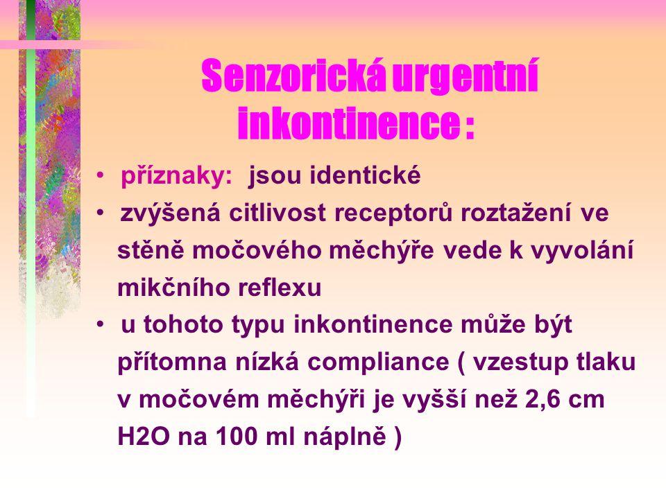 Senzorická urgentní inkontinence : příznaky: jsou identické zvýšená citlivost receptorů roztažení ve stěně močového měchýře vede k vyvolání mikčního reflexu u tohoto typu inkontinence může být přítomna nízká compliance ( vzestup tlaku v močovém měchýři je vyšší než 2,6 cm H2O na 100 ml náplně )