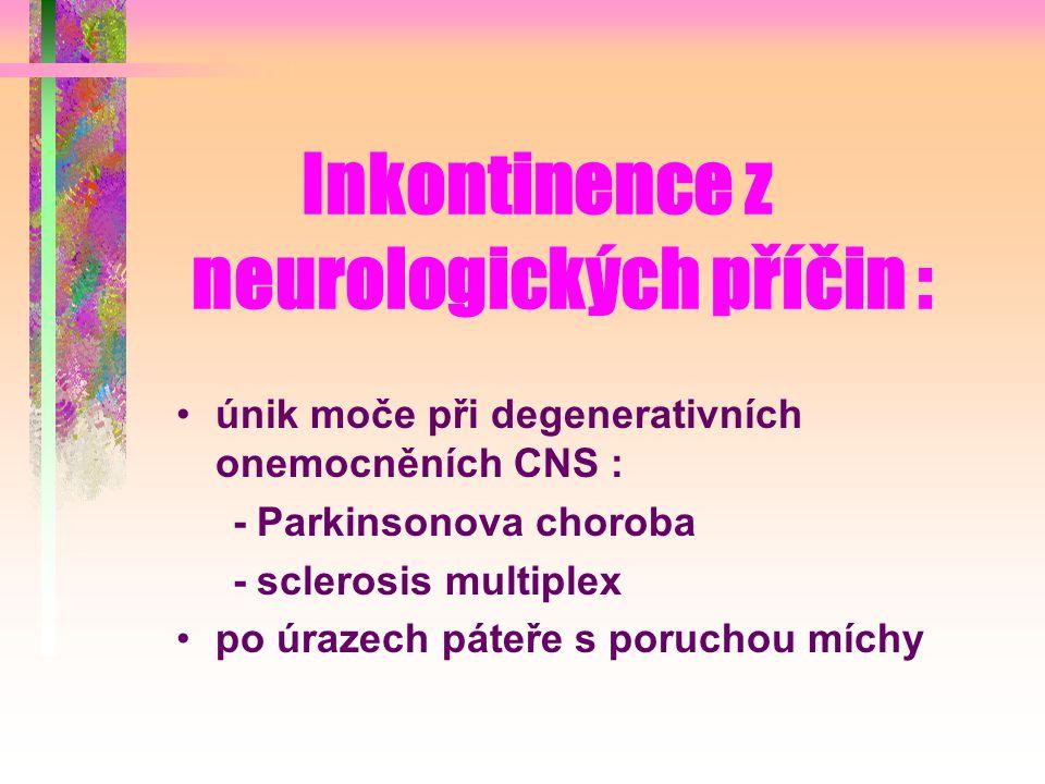 Inkontinence z neurologických příčin : únik moče při degenerativních onemocněních CNS : - Parkinsonova choroba - sclerosis multiplex po úrazech páteře s poruchou míchy