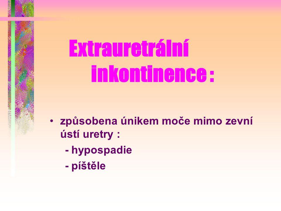 Extrauretrální inkontinence : způsobena únikem moče mimo zevní ústí uretry : - hypospadie - píštěle