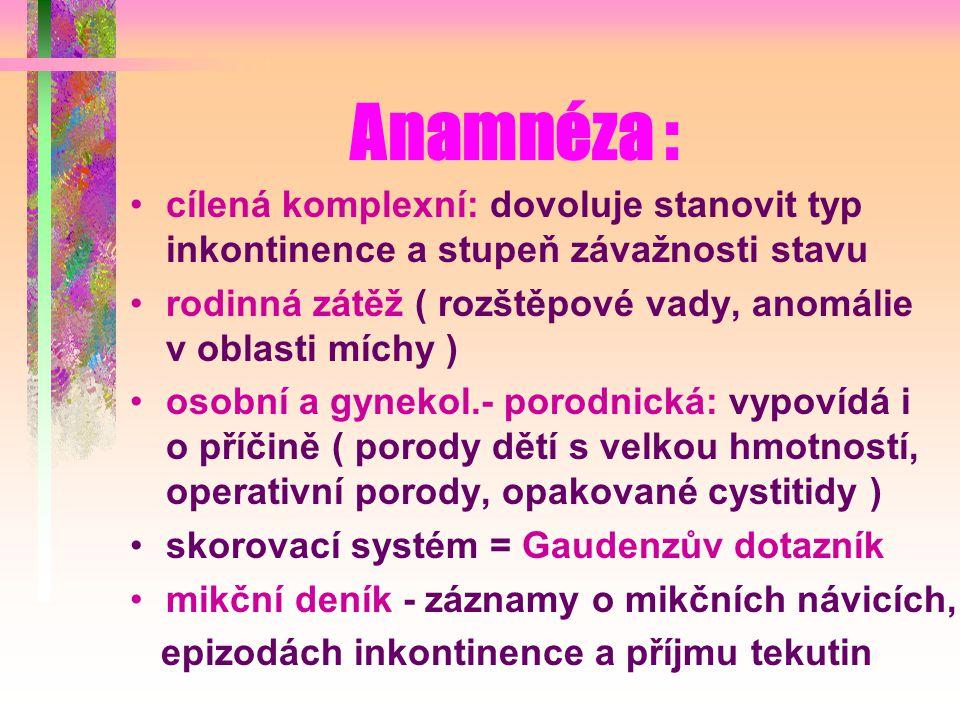 Anamnéza : cílená komplexní: dovoluje stanovit typ inkontinence a stupeň závažnosti stavu rodinná zátěž ( rozštěpové vady, anomálie v oblasti míchy ) osobní a gynekol.- porodnická: vypovídá i o příčině ( porody dětí s velkou hmotností, operativní porody, opakované cystitidy ) skorovací systém = Gaudenzův dotazník mikční deník - záznamy o mikčních návicích, epizodách inkontinence a příjmu tekutin