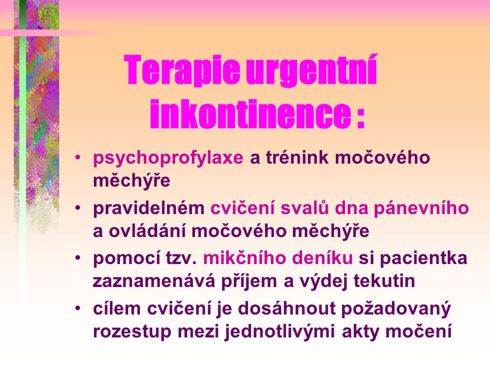 Terapie urgentní inkontinence : psychoprofylaxe a trénink močového měchýře pravidelném cvičení svalů dna pánevního a ovládání močového měchýře pomocí tzv.