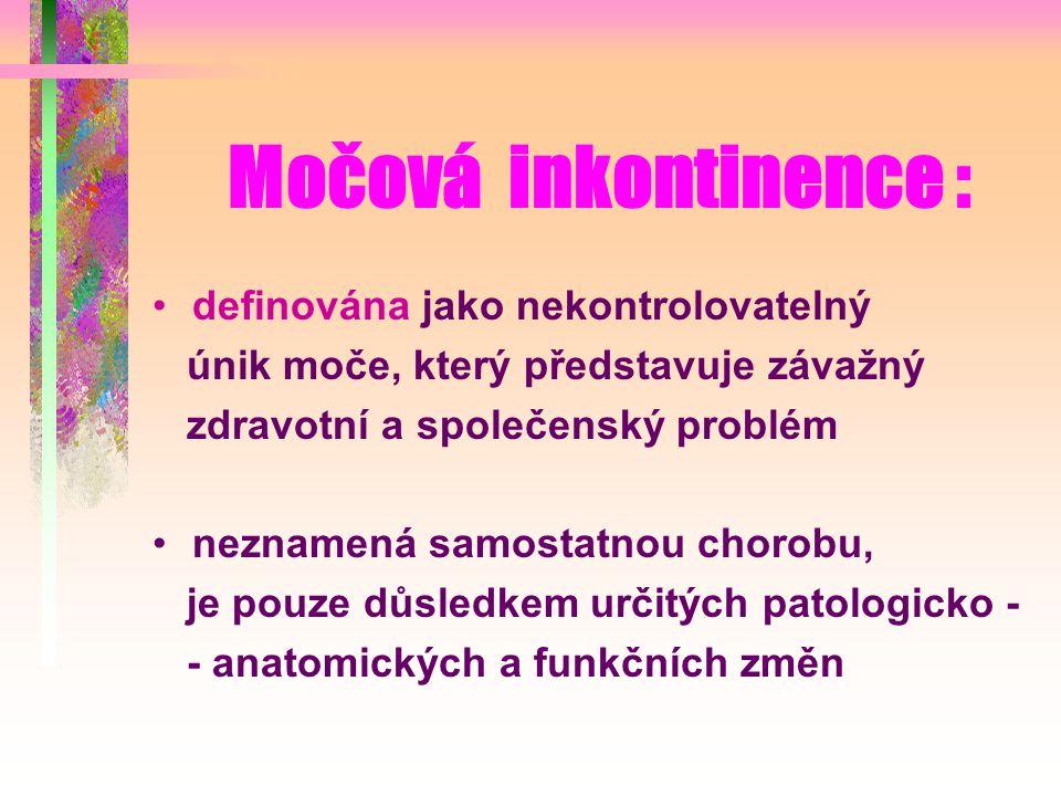 Močová inkontinence : definována jako nekontrolovatelný únik moče, který představuje závažný zdravotní a společenský problém neznamená samostatnou chorobu, je pouze důsledkem určitých patologicko - - anatomických a funkčních změn