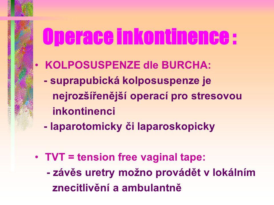 Operace inkontinence : KOLPOSUSPENZE dle BURCHA: - suprapubická kolposuspenze je nejrozšířenější operací pro stresovou inkontinenci - laparotomicky či laparoskopicky TVT = tension free vaginal tape: - závěs uretry možno provádět v lokálním znecitlivění a ambulantně