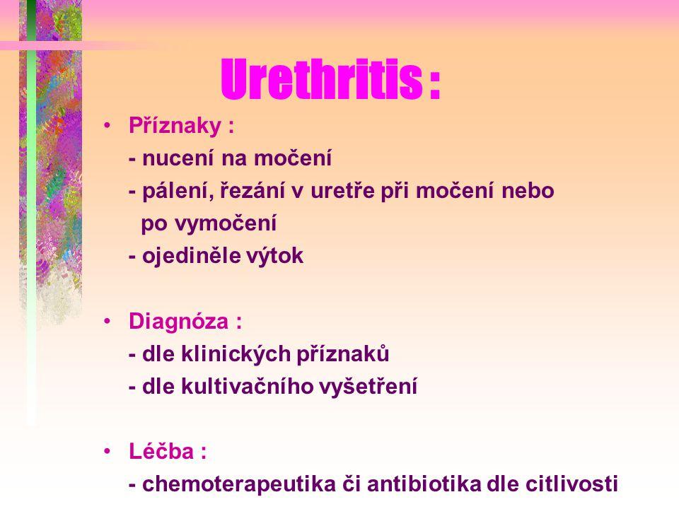 Urethritis : Příznaky : - nucení na močení - pálení, řezání v uretře při močení nebo po vymočení - ojediněle výtok Diagnóza : - dle klinických příznaků - dle kultivačního vyšetření Léčba : - chemoterapeutika či antibiotika dle citlivosti