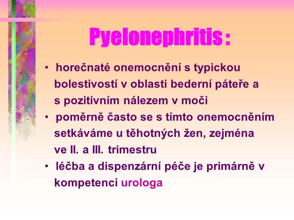 Pyelonephritis : horečnaté onemocnění s typickou bolestivostí v oblasti bederní páteře a s pozitivním nálezem v moči poměrně často se s tímto onemocněním setkáváme u těhotných žen, zejména ve II.