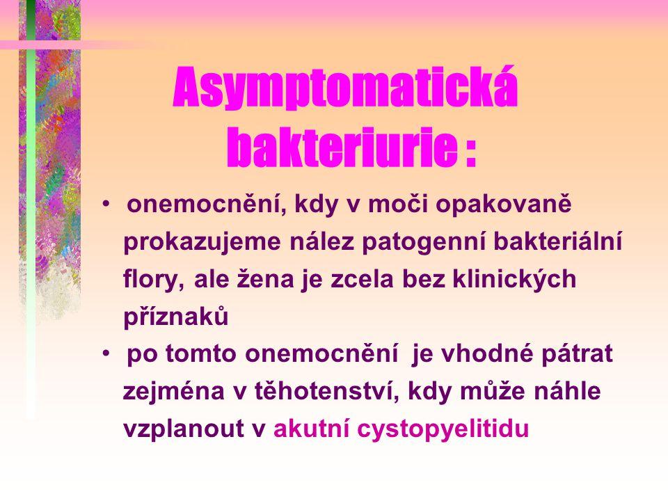 Asymptomatická bakteriurie : onemocnění, kdy v moči opakovaně prokazujeme nález patogenní bakteriální flory, ale žena je zcela bez klinických příznaků po tomto onemocnění je vhodné pátrat zejména v těhotenství, kdy může náhle vzplanout v akutní cystopyelitidu