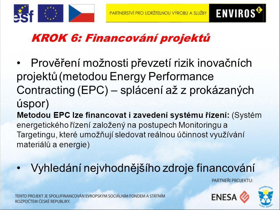 KROK 6: Financování projektů Prověření možnosti převzetí rizik inovačních projektů(metodou Energy Performance Contracting (EPC) – splácení až z prokázaných úspor) Metodou EPC lze financovat i zavedení systému řízení: (Systém energetického řízení založený na postupech Monitoringu a Targetingu, které umožňují sledovat reálnou účinnost využívání materiálů a energie) Vyhledání nejvhodnějšího zdroje financování