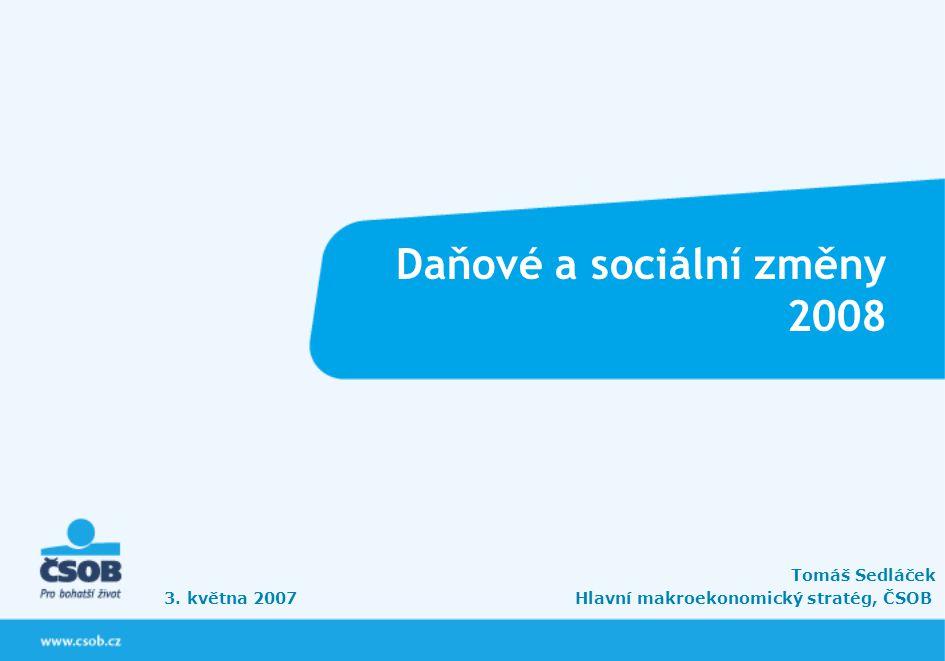 Daňové a sociální změny 2008 Tomáš Sedláček 3. května 2007 Hlavní makroekonomický stratég, ČSOB
