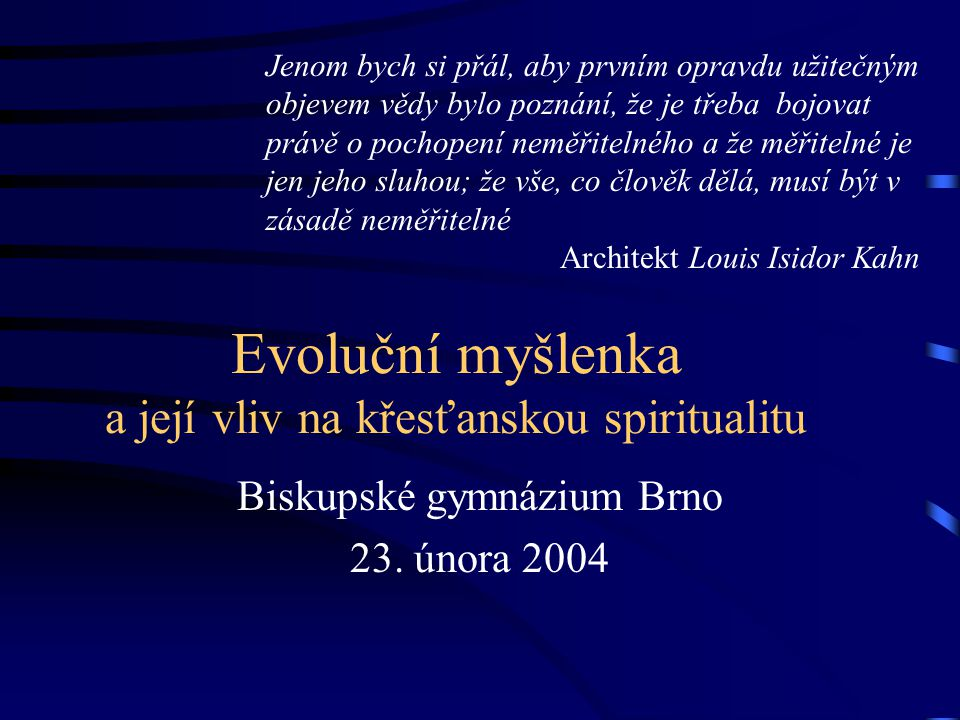 Evoluční myšlenka a její vliv na křesťanskou spiritualitu Biskupské gymnázium Brno 23. února 2004 Jenom bych si přál, aby prvním opravdu užitečným obj