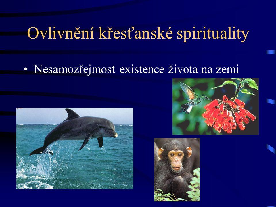 Ovlivnění křesťanské spirituality Nesamozřejmost existence života na zemi
