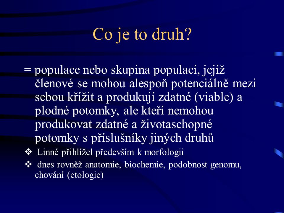 Co je to druh? = populace nebo skupina populací, jejíž členové se mohou alespoň potenciálně mezi sebou křížit a produkují zdatné (viable) a plodné pot