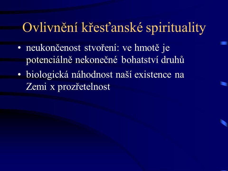 Ovlivnění křesťanské spirituality neukončenost stvoření: ve hmotě je potenciálně nekonečné bohatství druhů biologická náhodnost naší existence na Zemi x prozřetelnost