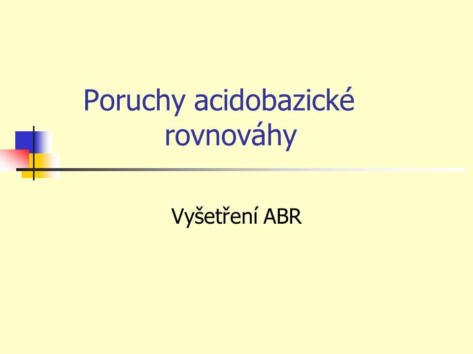 Definice Poruchy ABR jsou takové změny vnitřního prostředí organizmu, které se projevují změnami pH krve, k nimž dochází v důsledku změn koncentrací složek nárazníkových systémů v krvi.