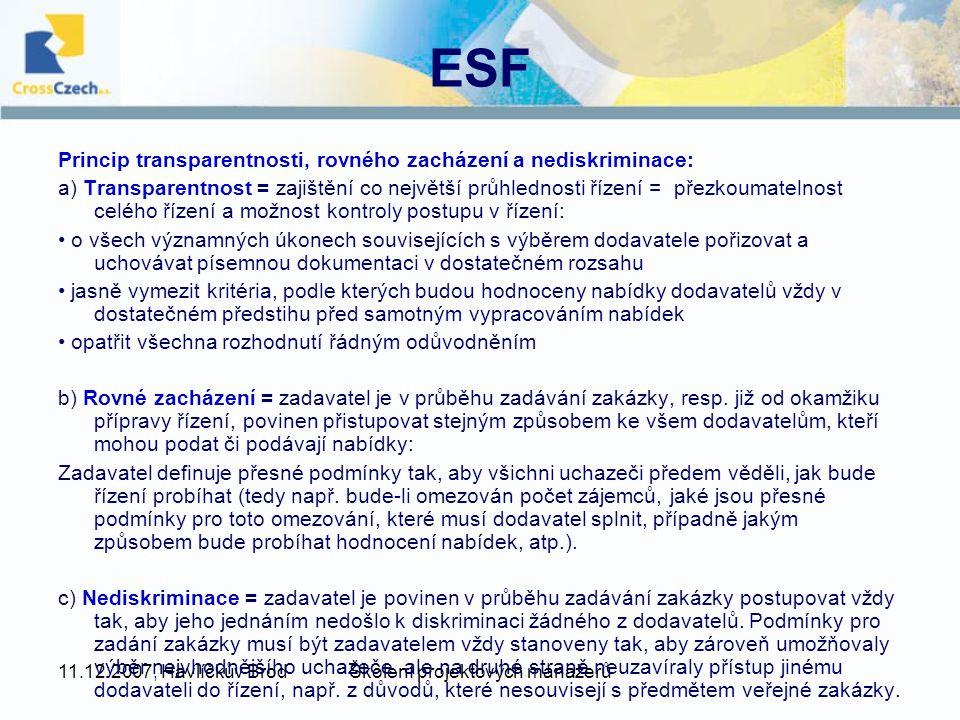 11.12.2007, Havlíčkův BrodŠkolení projektových manažerů ESF Princip transparentnosti, rovného zacházení a nediskriminace: a) Transparentnost = zajištění co největší průhlednosti řízení = přezkoumatelnost celého řízení a možnost kontroly postupu v řízení: o všech významných úkonech souvisejících s výběrem dodavatele pořizovat a uchovávat písemnou dokumentaci v dostatečném rozsahu jasně vymezit kritéria, podle kterých budou hodnoceny nabídky dodavatelů vždy v dostatečném předstihu před samotným vypracováním nabídek opatřit všechna rozhodnutí řádným odůvodněním b) Rovné zacházení = zadavatel je v průběhu zadávání zakázky, resp.