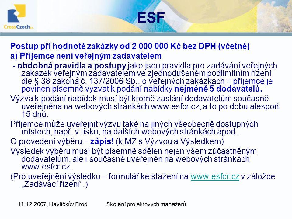 11.12.2007, Havlíčkův BrodŠkolení projektových manažerů ESF Postup při hodnotě zakázky od 2 000 000 Kč bez DPH (včetně) a) Příjemce není veřejným zadavatelem - obdobná pravidla a postupy jako jsou pravidla pro zadávání veřejných zakázek veřejným zadavatelem ve zjednodušeném podlimitním řízení dle § 38 zákona č.