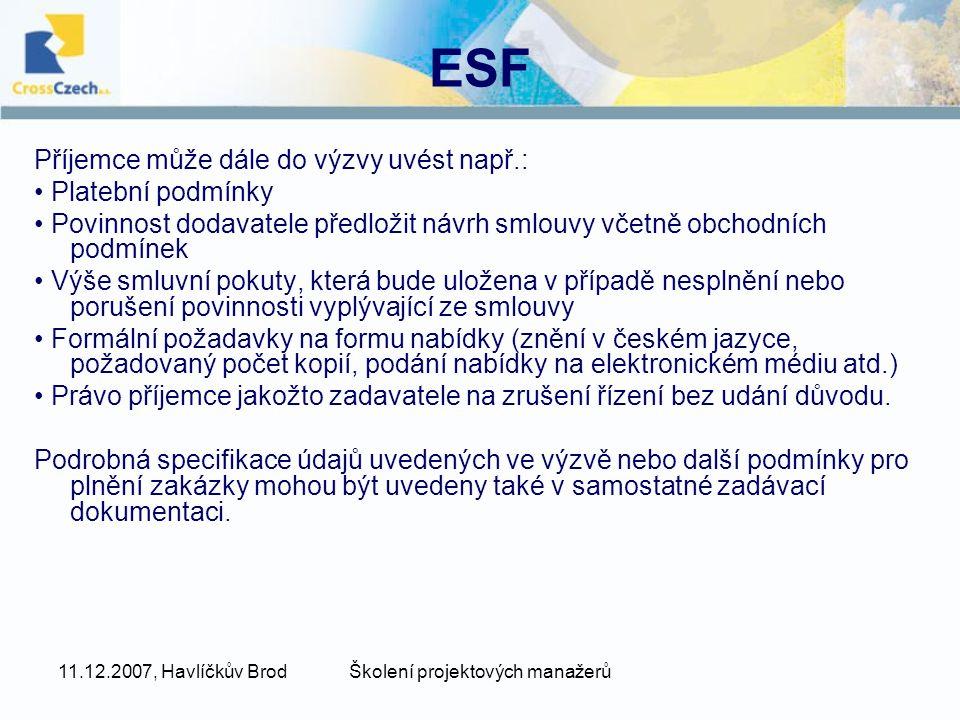 11.12.2007, Havlíčkův BrodŠkolení projektových manažerů ESF Příjemce může dále do výzvy uvést např.: Platební podmínky Povinnost dodavatele předložit návrh smlouvy včetně obchodních podmínek Výše smluvní pokuty, která bude uložena v případě nesplnění nebo porušení povinnosti vyplývající ze smlouvy Formální požadavky na formu nabídky (znění v českém jazyce, požadovaný počet kopií, podání nabídky na elektronickém médiu atd.) Právo příjemce jakožto zadavatele na zrušení řízení bez udání důvodu.
