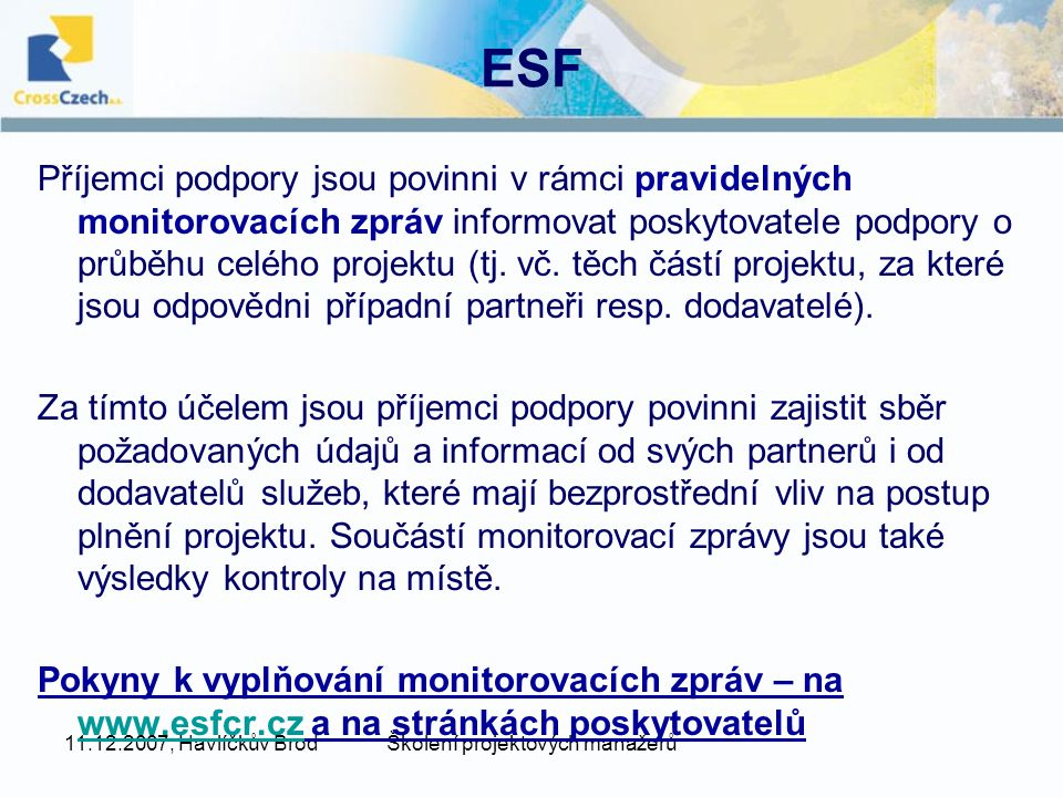 11.12.2007, Havlíčkův BrodŠkolení projektových manažerů ESF Příjemci podpory jsou povinni v rámci pravidelných monitorovacích zpráv informovat poskytovatele podpory o průběhu celého projektu (tj.