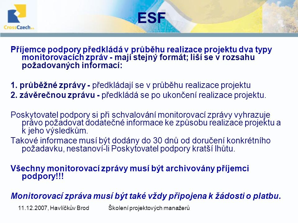 11.12.2007, Havlíčkův BrodŠkolení projektových manažerů ESF Příjemce podpory předkládá v průběhu realizace projektu dva typy monitorovacích zpráv - mají stejný formát; liší se v rozsahu požadovaných informací: 1.