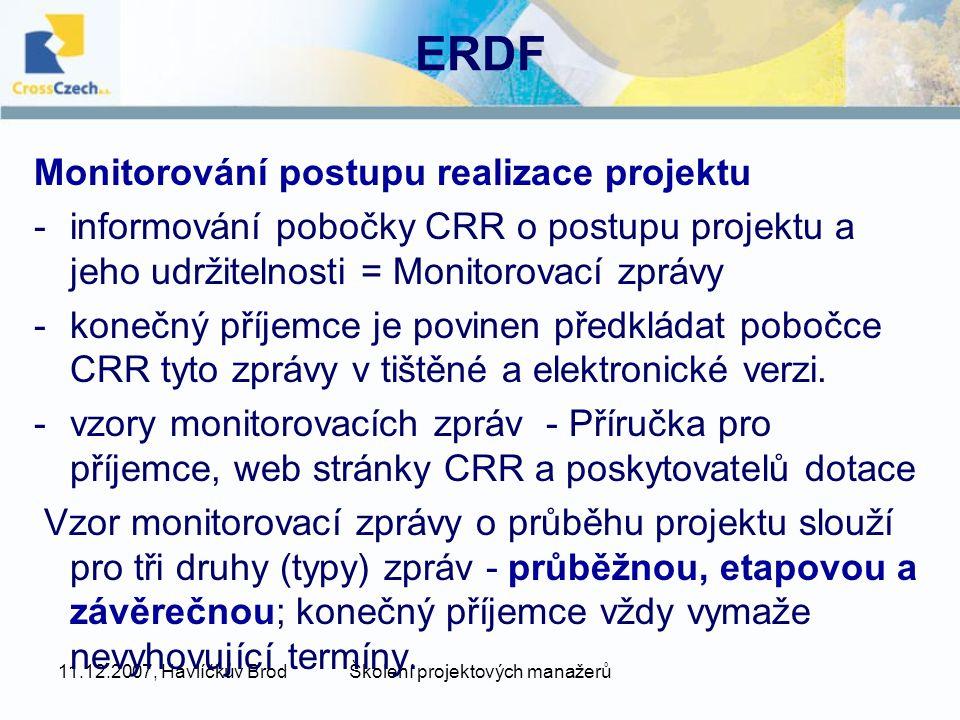 11.12.2007, Havlíčkův BrodŠkolení projektových manažerů ERDF Monitorování postupu realizace projektu -informování pobočky CRR o postupu projektu a jeho udržitelnosti = Monitorovací zprávy -konečný příjemce je povinen předkládat pobočce CRR tyto zprávy v tištěné a elektronické verzi.
