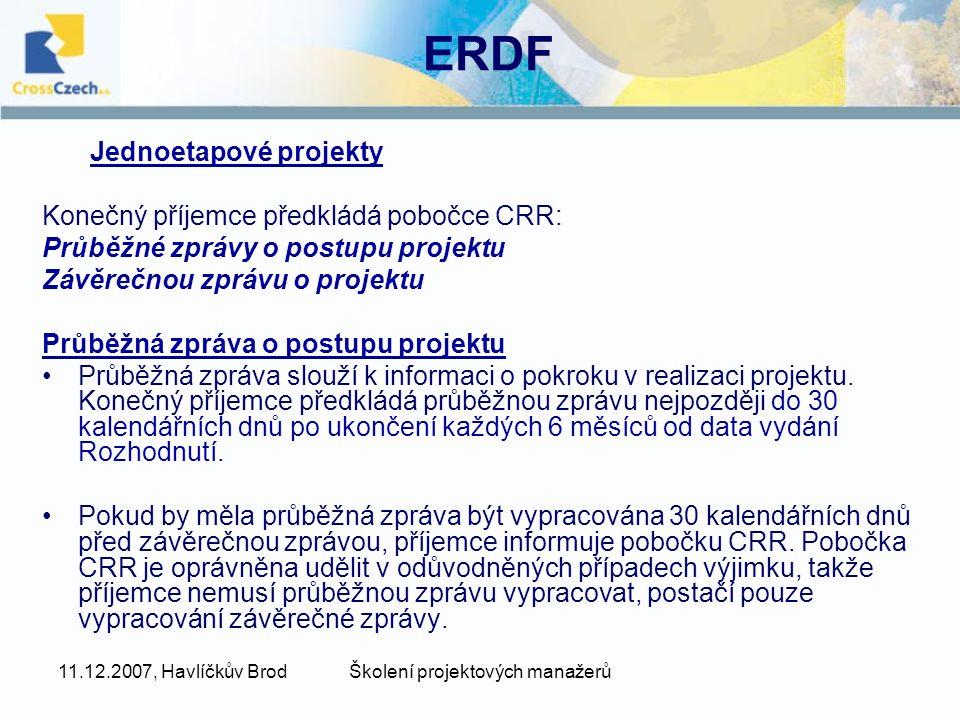 11.12.2007, Havlíčkův BrodŠkolení projektových manažerů ERDF Jednoetapové projekty Konečný příjemce předkládá pobočce CRR: Průběžné zprávy o postupu projektu Závěrečnou zprávu o projektu Průběžná zpráva o postupu projektu Průběžná zpráva slouží k informaci o pokroku v realizaci projektu.