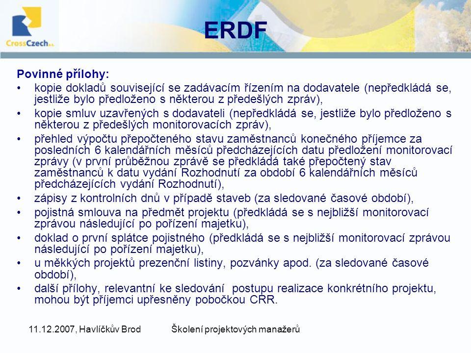 11.12.2007, Havlíčkův BrodŠkolení projektových manažerů ERDF Povinné přílohy: kopie dokladů související se zadávacím řízením na dodavatele (nepředkládá se, jestliže bylo předloženo s některou z předešlých zpráv), kopie smluv uzavřených s dodavateli (nepředkládá se, jestliže bylo předloženo s některou z předešlých monitorovacích zpráv), přehled výpočtu přepočteného stavu zaměstnanců konečného příjemce za posledních 6 kalendářních měsíců předcházejících datu předložení monitorovací zprávy (v první průběžnou zprávě se předkládá také přepočtený stav zaměstnanců k datu vydání Rozhodnutí za období 6 kalendářních měsíců předcházejících vydání Rozhodnutí), zápisy z kontrolních dnů v případě staveb (za sledované časové období), pojistná smlouva na předmět projektu (předkládá se s nejbližší monitorovací zprávou následující po pořízení majetku), doklad o první splátce pojistného (předkládá se s nejbližší monitorovací zprávou následující po pořízení majetku), u měkkých projektů prezenční listiny, pozvánky apod.
