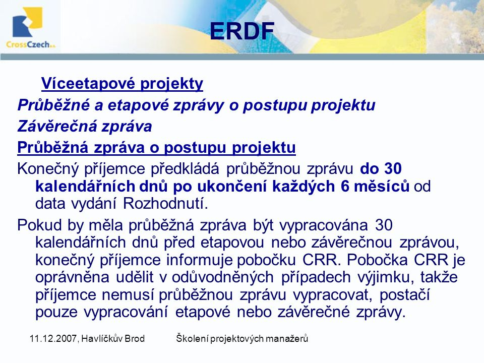11.12.2007, Havlíčkův BrodŠkolení projektových manažerů ERDF Víceetapové projekty Průběžné a etapové zprávy o postupu projektu Závěrečná zpráva Průběžná zpráva o postupu projektu Konečný příjemce předkládá průběžnou zprávu do 30 kalendářních dnů po ukončení každých 6 měsíců od data vydání Rozhodnutí.