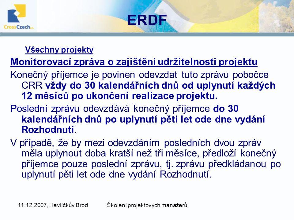 11.12.2007, Havlíčkův BrodŠkolení projektových manažerů ERDF Všechny projekty Monitorovací zpráva o zajištění udržitelnosti projektu Konečný příjemce je povinen odevzdat tuto zprávu pobočce CRR vždy do 30 kalendářních dnů od uplynutí každých 12 měsíců po ukončení realizace projektu.