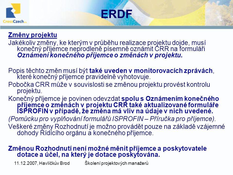 11.12.2007, Havlíčkův BrodŠkolení projektových manažerů ERDF Změny projektu Jakékoliv změny, ke kterým v průběhu realizace projektu dojde, musí konečný příjemce neprodleně písemně oznámit CRR na formuláři Oznámení konečného příjemce o změnách v projektu.