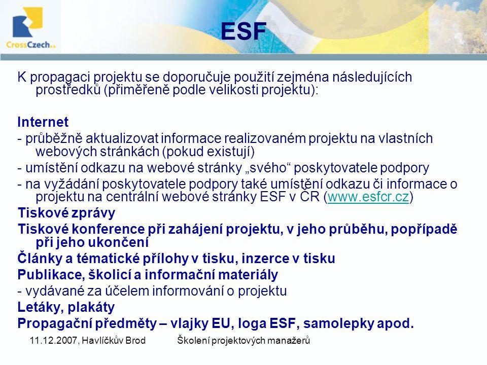 """11.12.2007, Havlíčkův BrodŠkolení projektových manažerů ESF K propagaci projektu se doporučuje použití zejména následujících prostředků (přiměřeně podle velikosti projektu): Internet - průběžně aktualizovat informace realizovaném projektu na vlastních webových stránkách (pokud existují) - umístění odkazu na webové stránky """"svého poskytovatele podpory - na vyžádání poskytovatele podpory také umístění odkazu či informace o projektu na centrální webové stránky ESF v ČR (www.esfcr.cz)www.esfcr.cz Tiskové zprávy Tiskové konference při zahájení projektu, v jeho průběhu, popřípadě při jeho ukončení Články a tématické přílohy v tisku, inzerce v tisku Publikace, školicí a informační materiály - vydávané za účelem informování o projektu Letáky, plakáty Propagační předměty – vlajky EU, loga ESF, samolepky apod."""