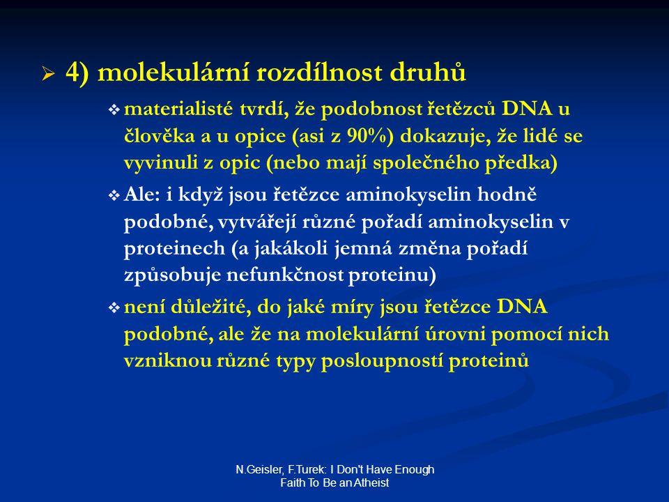 N.Geisler, F.Turek: I Don t Have Enough Faith To Be an Atheist   4) molekulární rozdílnost druhů   materialisté tvrdí, že podobnost řetězců DNA u člověka a u opice (asi z 90%) dokazuje, že lidé se vyvinuli z opic (nebo mají společného předka)   Ale: i když jsou řetězce aminokyselin hodně podobné, vytvářejí různé pořadí aminokyselin v proteinech (a jakákoli jemná změna pořadí způsobuje nefunkčnost proteinu)   není důležité, do jaké míry jsou řetězce DNA podobné, ale že na molekulární úrovni pomocí nich vzniknou různé typy posloupností proteinů