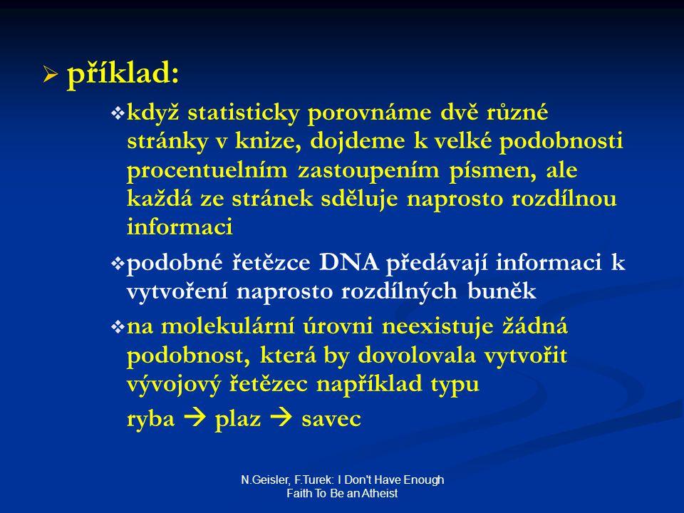 N.Geisler, F.Turek: I Don t Have Enough Faith To Be an Atheist   příklad:   když statisticky porovnáme dvě různé stránky v knize, dojdeme k velké podobnosti procentuelním zastoupením písmen, ale každá ze stránek sděluje naprosto rozdílnou informaci   podobné řetězce DNA předávají informaci k vytvoření naprosto rozdílných buněk   na molekulární úrovni neexistuje žádná podobnost, která by dovolovala vytvořit vývojový řetězec například typu ryba  plaz  savec