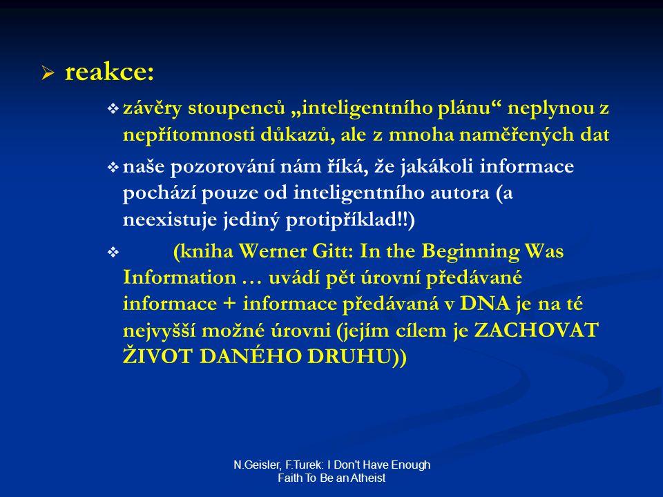 """N.Geisler, F.Turek: I Don t Have Enough Faith To Be an Atheist   reakce:   závěry stoupenců """"inteligentního plánu neplynou z nepřítomnosti důkazů, ale z mnoha naměřených dat   naše pozorování nám říká, že jakákoli informace pochází pouze od inteligentního autora (a neexistuje jediný protipříklad!!)   (kniha Werner Gitt: In the Beginning Was Information … uvádí pět úrovní předávané informace + informace předávaná v DNA je na té nejvyšší možné úrovni (jejím cílem je ZACHOVAT ŽIVOT DANÉHO DRUHU))"""