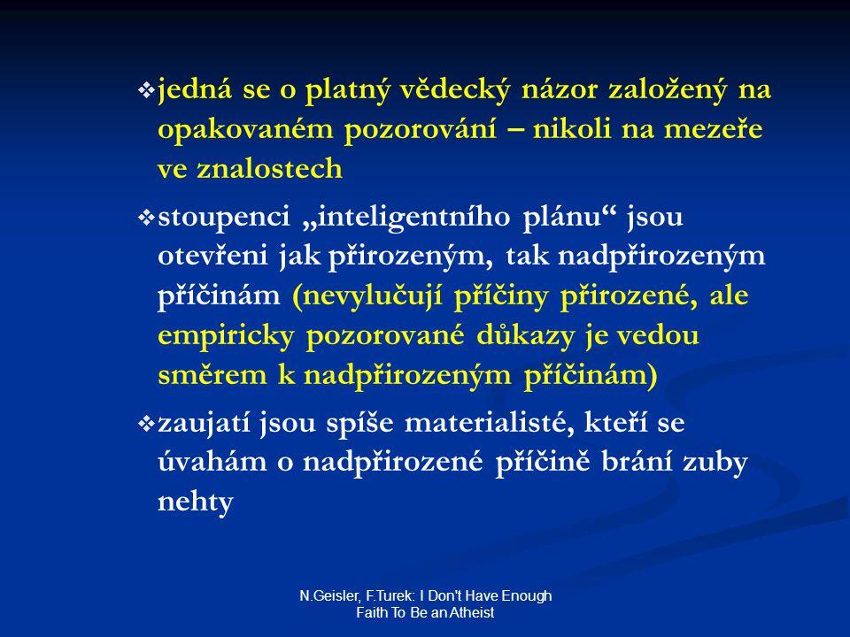 """N.Geisler, F.Turek: I Don t Have Enough Faith To Be an Atheist   jedná se o platný vědecký názor založený na opakovaném pozorování – nikoli na mezeře ve znalostech   stoupenci """"inteligentního plánu jsou otevřeni jak přirozeným, tak nadpřirozeným příčinám (nevylučují příčiny přirozené, ale empiricky pozorované důkazy je vedou směrem k nadpřirozeným příčinám)   zaujatí jsou spíše materialisté, kteří se úvahám o nadpřirozené příčině brání zuby nehty"""