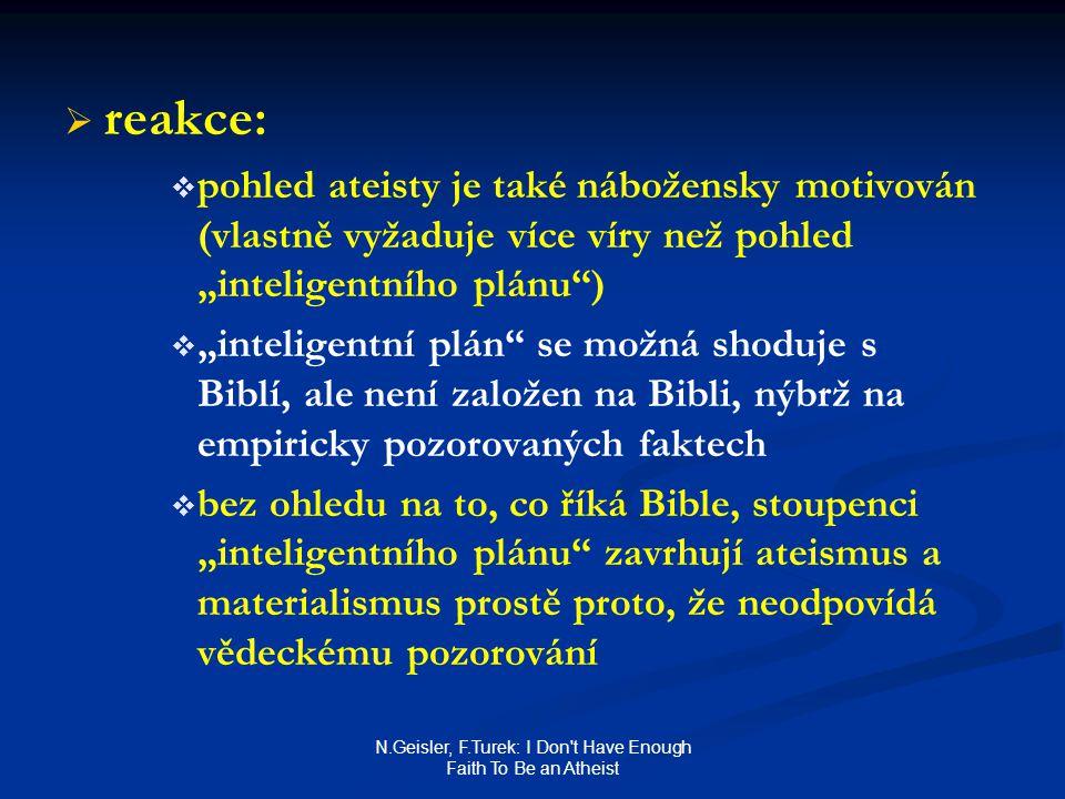 """N.Geisler, F.Turek: I Don t Have Enough Faith To Be an Atheist   reakce:   pohled ateisty je také nábožensky motivován (vlastně vyžaduje více víry než pohled """"inteligentního plánu )   """"inteligentní plán se možná shoduje s Biblí, ale není založen na Bibli, nýbrž na empiricky pozorovaných faktech   bez ohledu na to, co říká Bible, stoupenci """"inteligentního plánu zavrhují ateismus a materialismus prostě proto, že neodpovídá vědeckému pozorování"""