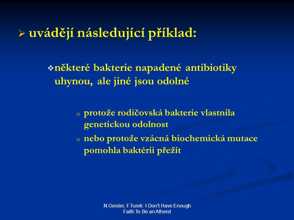 N.Geisler, F.Turek: I Don t Have Enough Faith To Be an Atheist   uvádějí následující příklad:   některé bakterie napadené antibiotiky uhynou, ale jiné jsou odolné o o protože rodičovská bakterie vlastnila genetickou odolnost o o nebo protože vzácná biochemická mutace pomohla baktérii přežít
