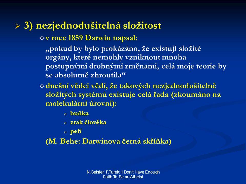 """N.Geisler, F.Turek: I Don t Have Enough Faith To Be an Atheist   3) nezjednodušitelná složitost   v roce 1859 Darwin napsal: """"pokud by bylo prokázáno, že existují složité orgány, které nemohly vzniknout mnoha postupnými drobnými změnami, celá moje teorie by se absolutně zhroutila   dnešní vědci vědí, že takových nezjednodušitelně složitých systémů existuje celá řada (zkoumáno na molekulární úrovni): o o buňka o o zrak člověka o o peří (M."""