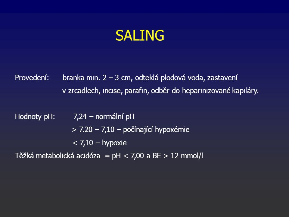SALING Provedení: branka min. 2 – 3 cm, odteklá plodová voda, zastavení v zrcadlech, incise, parafin, odběr do heparinizované kapiláry. Hodnoty pH: 7,